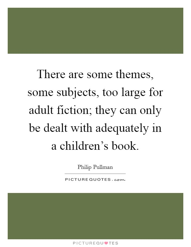 There are some themes, some subjects, too large for adult fiction; they can only be dealt with adequately in a children's book Picture Quote #1