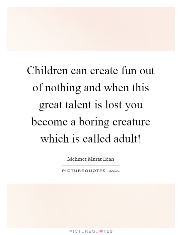 Children can create fun out of nothing and when this great talent is lost you become a boring creature which is called adult! Picture Quote #1