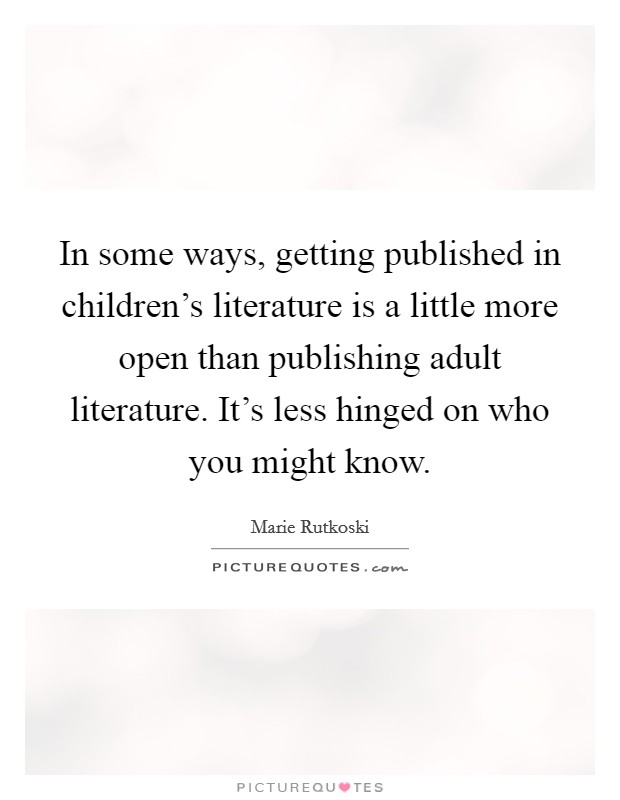 In some ways, getting published in children's literature is a little more open than publishing adult literature. It's less hinged on who you might know Picture Quote #1