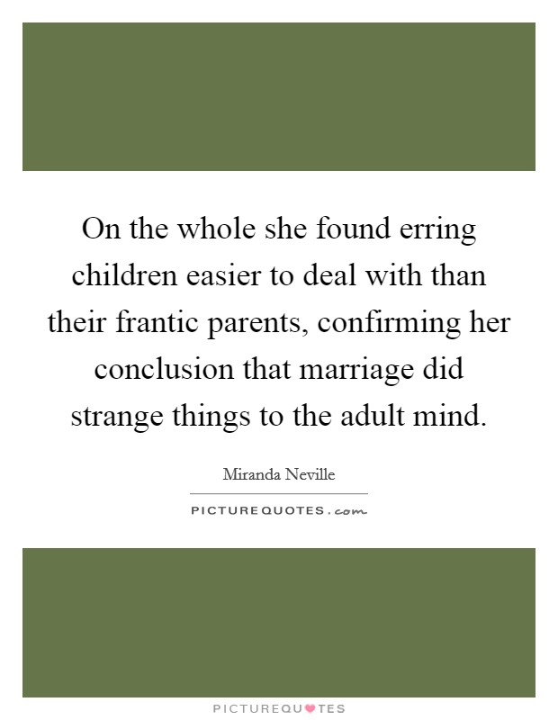 On the whole she found erring children easier to deal with than their frantic parents, confirming her conclusion that marriage did strange things to the adult mind Picture Quote #1