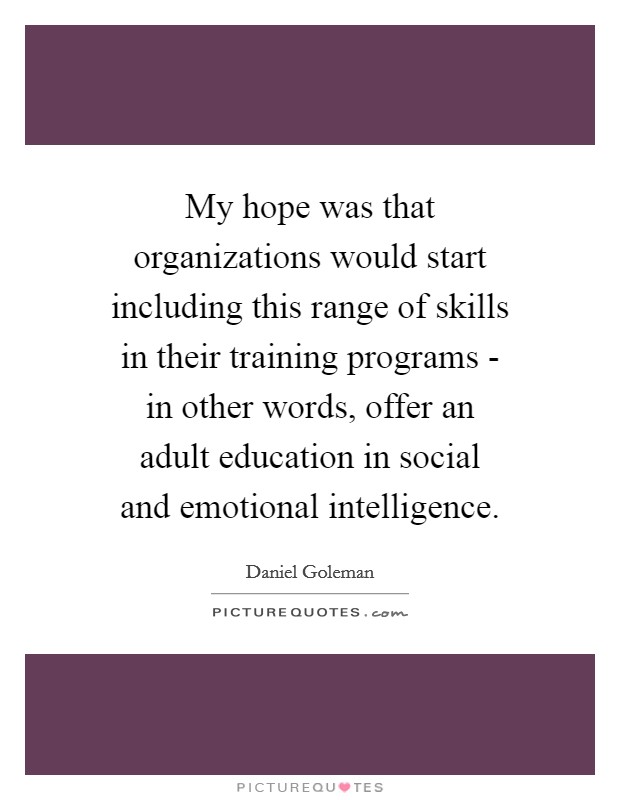 My hope was that organizations would start including this range of skills in their training programs - in other words, offer an adult education in social and emotional intelligence Picture Quote #1