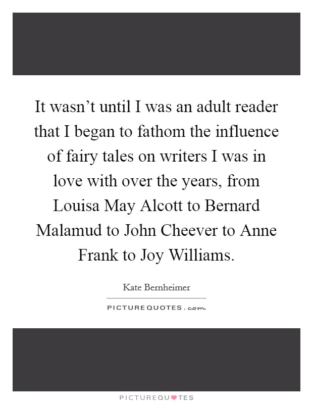 It wasn't until I was an adult reader that I began to fathom the influence of fairy tales on writers I was in love with over the years, from Louisa May Alcott to Bernard Malamud to John Cheever to Anne Frank to Joy Williams Picture Quote #1