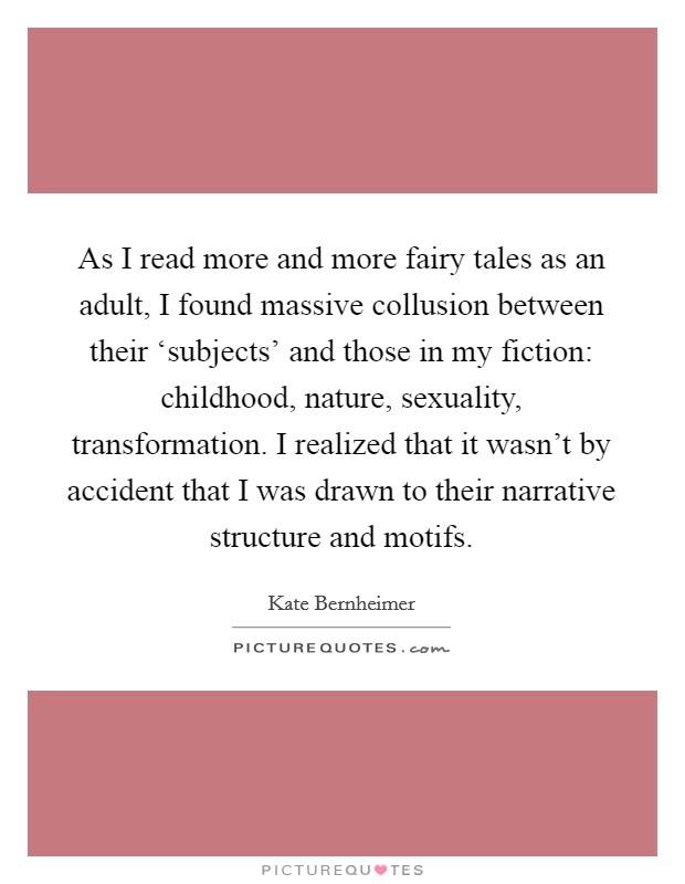 As I read more and more fairy tales as an adult, I found massive collusion between their 'subjects' and those in my fiction: childhood, nature, sexuality, transformation. I realized that it wasn't by accident that I was drawn to their narrative structure and motifs Picture Quote #1