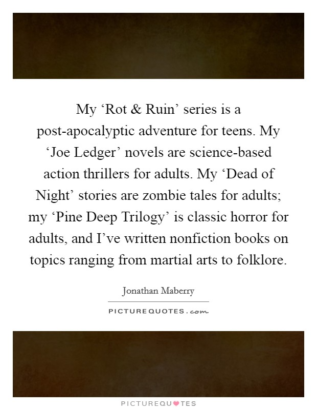 My 'Rot and Ruin' series is a post-apocalyptic adventure for teens. My 'Joe Ledger' novels are science-based action thrillers for adults. My 'Dead of Night' stories are zombie tales for adults; my 'Pine Deep Trilogy' is classic horror for adults, and I've written nonfiction books on topics ranging from martial arts to folklore Picture Quote #1