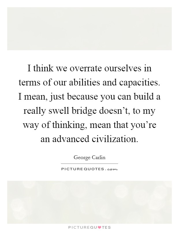 I think we overrate ourselves in terms of our abilities and capacities. I mean, just because you can build a really swell bridge doesn't, to my way of thinking, mean that you're an advanced civilization Picture Quote #1