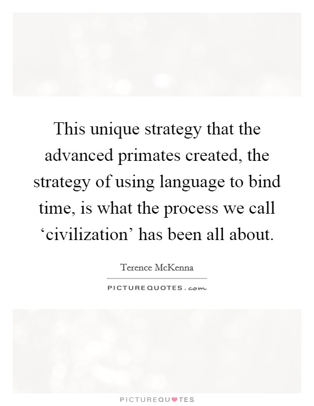 This unique strategy that the advanced primates created, the strategy of using language to bind time, is what the process we call 'civilization' has been all about Picture Quote #1
