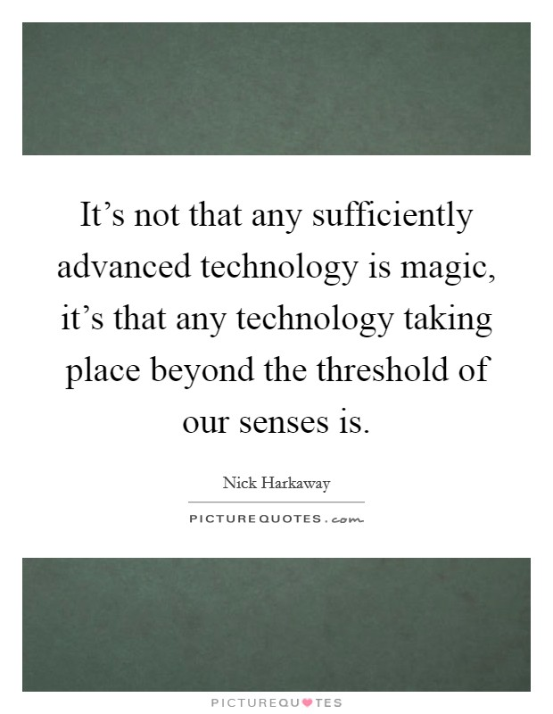 It's not that any sufficiently advanced technology is magic, it's that any technology taking place beyond the threshold of our senses is Picture Quote #1