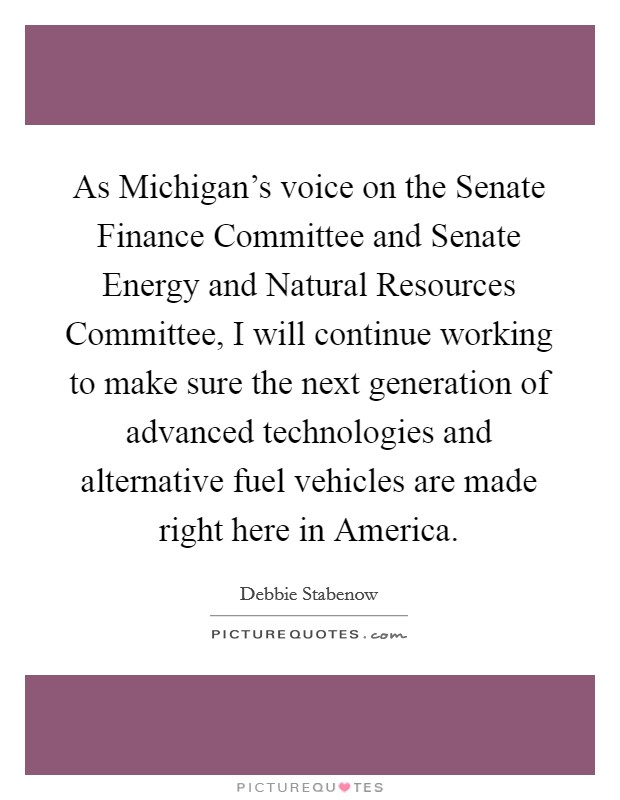 As Michigan's voice on the Senate Finance Committee and Senate Energy and Natural Resources Committee, I will continue working to make sure the next generation of advanced technologies and alternative fuel vehicles are made right here in America Picture Quote #1