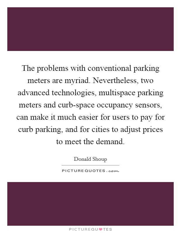 The problems with conventional parking meters are myriad. Nevertheless, two advanced technologies, multispace parking meters and curb-space occupancy sensors, can make it much easier for users to pay for curb parking, and for cities to adjust prices to meet the demand Picture Quote #1