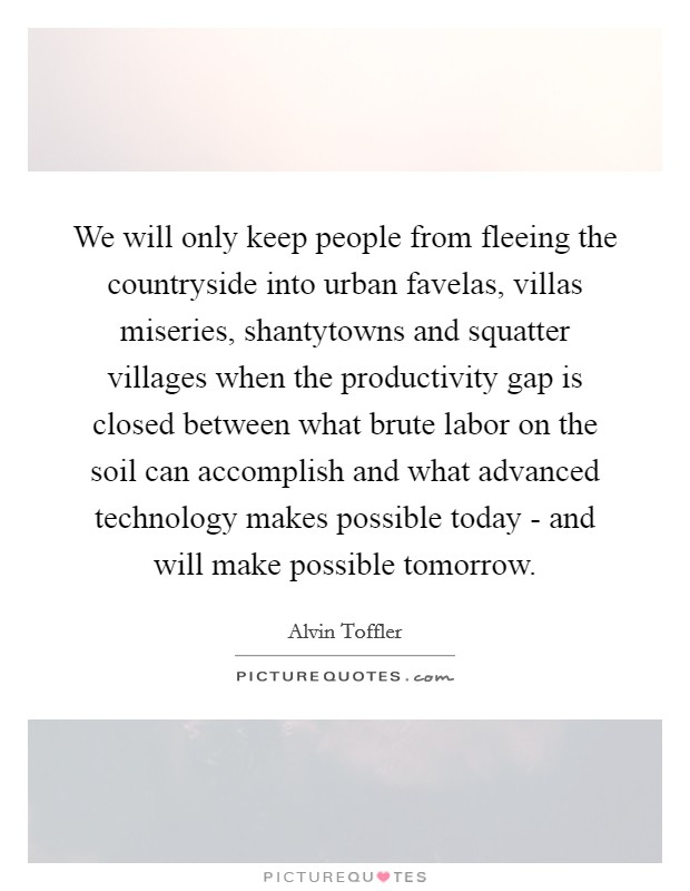 We will only keep people from fleeing the countryside into urban favelas, villas miseries, shantytowns and squatter villages when the productivity gap is closed between what brute labor on the soil can accomplish and what advanced technology makes possible today - and will make possible tomorrow Picture Quote #1