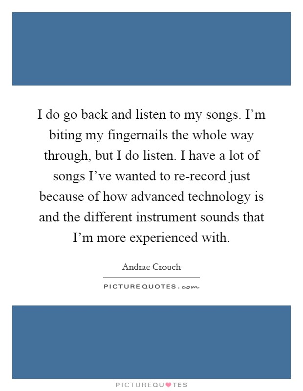 I do go back and listen to my songs. I'm biting my fingernails the whole way through, but I do listen. I have a lot of songs I've wanted to re-record just because of how advanced technology is and the different instrument sounds that I'm more experienced with Picture Quote #1