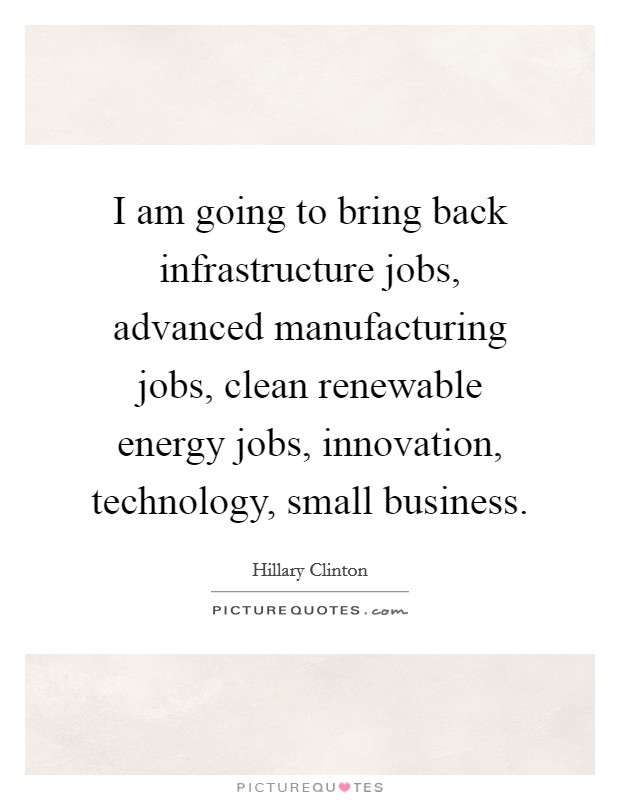 I am going to bring back infrastructure jobs, advanced manufacturing jobs, clean renewable energy jobs, innovation, technology, small business Picture Quote #1