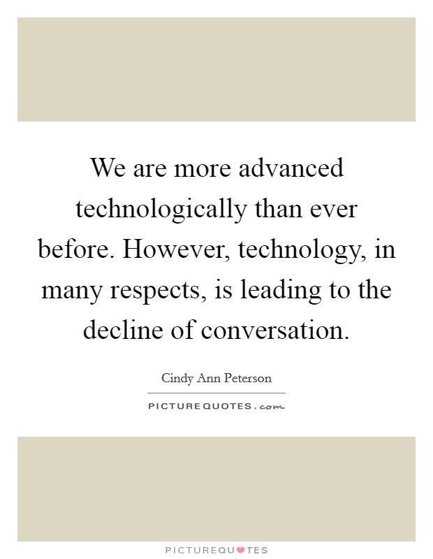 We are more advanced technologically than ever before. However, technology, in many respects, is leading to the decline of conversation Picture Quote #1