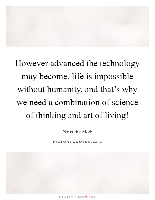 However advanced the technology may become, life is impossible without humanity, and that's why we need a combination of science of thinking and art of living! Picture Quote #1
