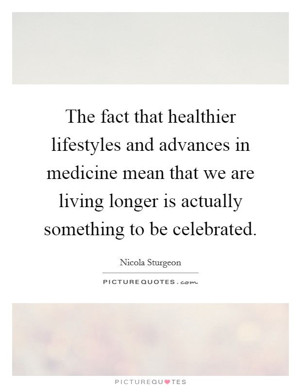 The fact that healthier lifestyles and advances in medicine mean that we are living longer is actually something to be celebrated Picture Quote #1