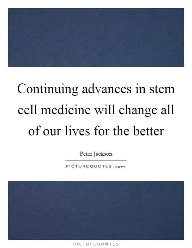 Continuing advances in stem cell medicine will change all of our lives for the better Picture Quote #1