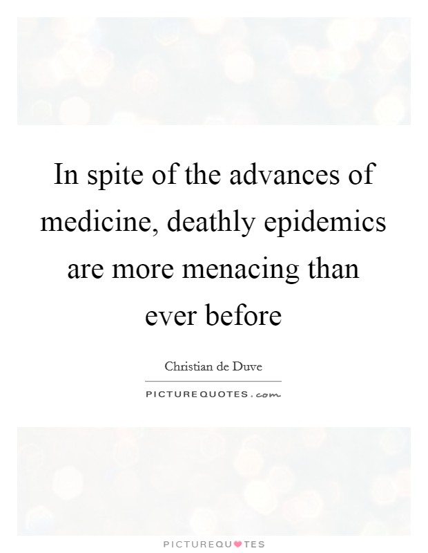In spite of the advances of medicine, deathly epidemics are more menacing than ever before Picture Quote #1