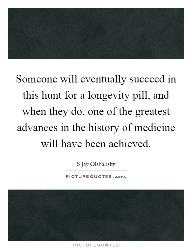 Someone will eventually succeed in this hunt for a longevity pill, and when they do, one of the greatest advances in the history of medicine will have been achieved Picture Quote #1