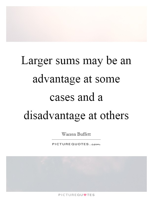 Larger sums may be an advantage at some cases and a disadvantage at others Picture Quote #1