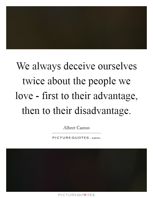 We always deceive ourselves twice about the people we love - first to their advantage, then to their disadvantage Picture Quote #1