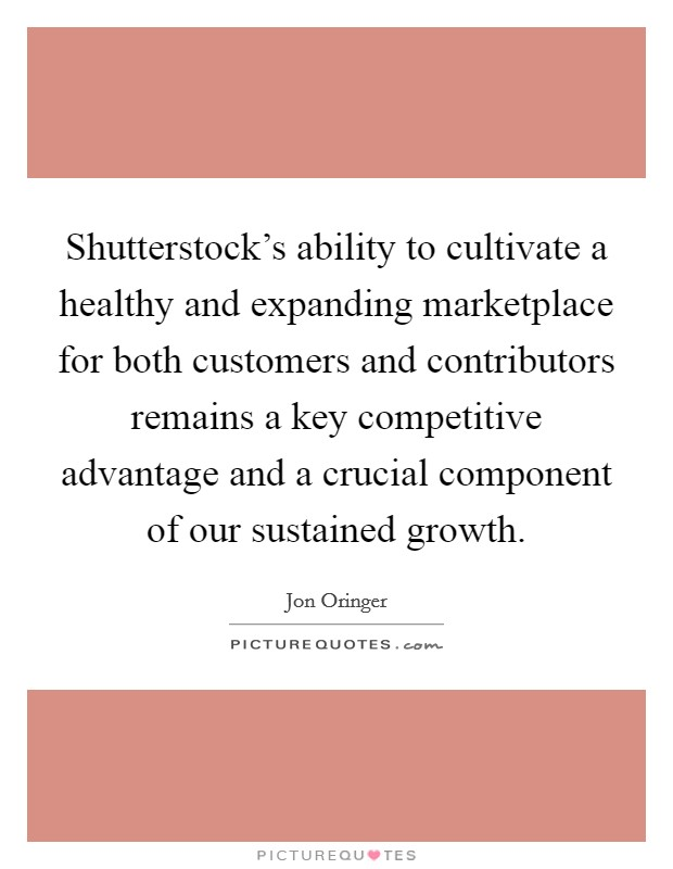 Shutterstock's ability to cultivate a healthy and expanding marketplace for both customers and contributors remains a key competitive advantage and a crucial component of our sustained growth Picture Quote #1