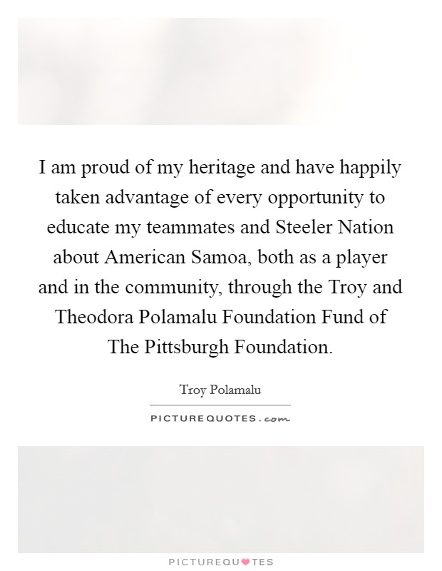 I am proud of my heritage and have happily taken advantage of every opportunity to educate my teammates and Steeler Nation about American Samoa, both as a player and in the community, through the Troy and Theodora Polamalu Foundation Fund of The Pittsburgh Foundation Picture Quote #1