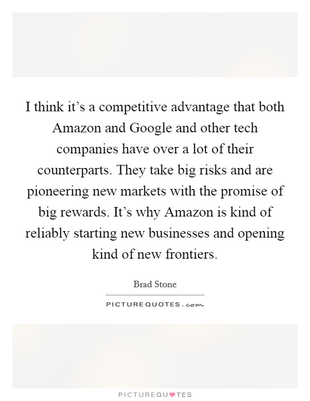 I think it's a competitive advantage that both Amazon and Google and other tech companies have over a lot of their counterparts. They take big risks and are pioneering new markets with the promise of big rewards. It's why Amazon is kind of reliably starting new businesses and opening kind of new frontiers Picture Quote #1