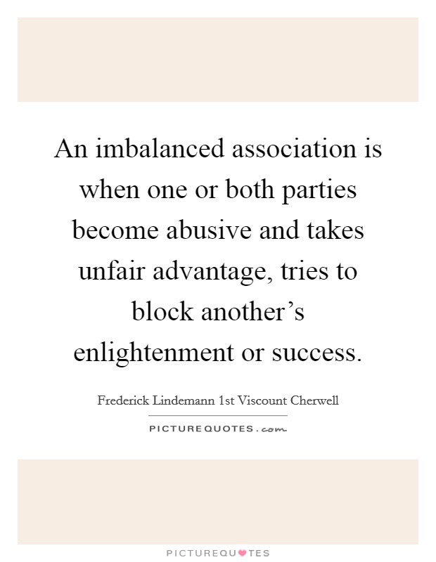 An imbalanced association is when one or both parties become abusive and takes unfair advantage, tries to block another's enlightenment or success Picture Quote #1