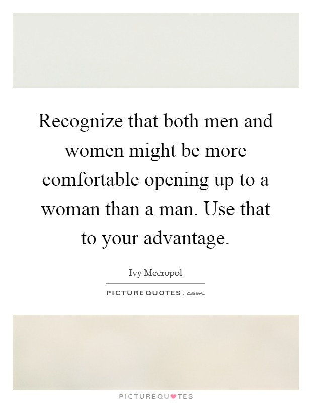Recognize that both men and women might be more comfortable opening up to a woman than a man. Use that to your advantage Picture Quote #1