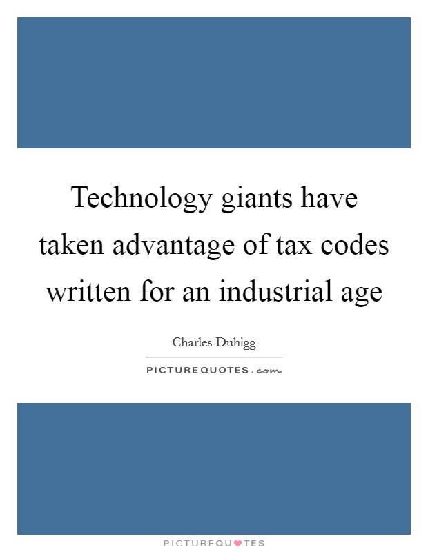 Technology giants have taken advantage of tax codes written for an industrial age Picture Quote #1