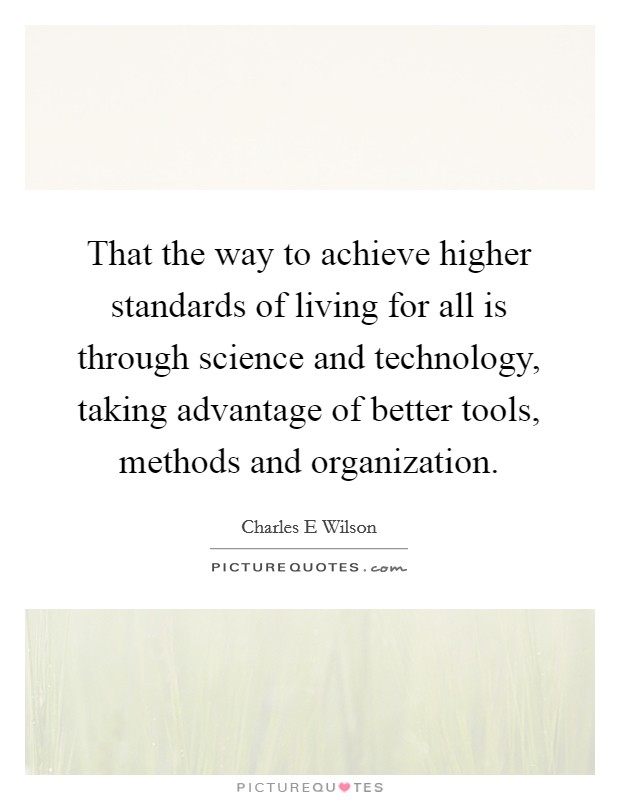 That the way to achieve higher standards of living for all is through science and technology, taking advantage of better tools, methods and organization Picture Quote #1