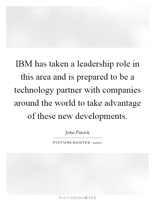 IBM has taken a leadership role in this area and is prepared to be a technology partner with companies around the world to take advantage of these new developments Picture Quote #1