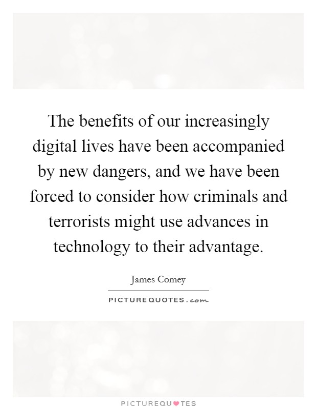 The benefits of our increasingly digital lives have been accompanied by new dangers, and we have been forced to consider how criminals and terrorists might use advances in technology to their advantage Picture Quote #1