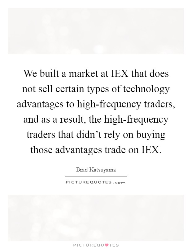 We built a market at IEX that does not sell certain types of technology advantages to high-frequency traders, and as a result, the high-frequency traders that didn't rely on buying those advantages trade on IEX Picture Quote #1