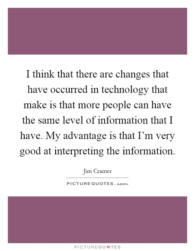 I think that there are changes that have occurred in technology that make is that more people can have the same level of information that I have. My advantage is that I'm very good at interpreting the information Picture Quote #1