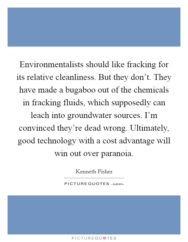 Environmentalists should like fracking for its relative cleanliness. But they don't. They have made a bugaboo out of the chemicals in fracking fluids, which supposedly can leach into groundwater sources. I'm convinced they're dead wrong. Ultimately, good technology with a cost advantage will win out over paranoia Picture Quote #1