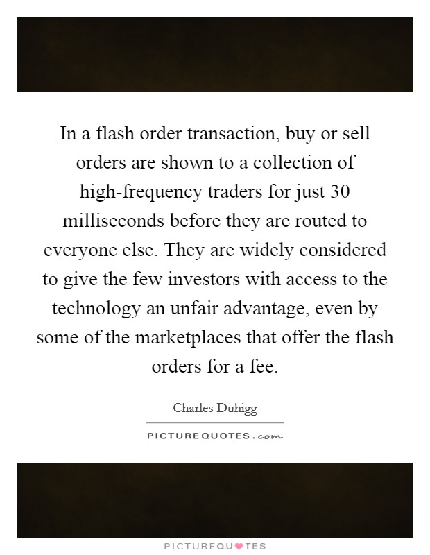 In a flash order transaction, buy or sell orders are shown to a collection of high-frequency traders for just 30 milliseconds before they are routed to everyone else. They are widely considered to give the few investors with access to the technology an unfair advantage, even by some of the marketplaces that offer the flash orders for a fee Picture Quote #1