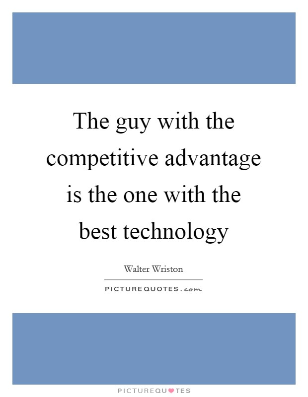 The guy with the competitive advantage is the one with the best technology Picture Quote #1