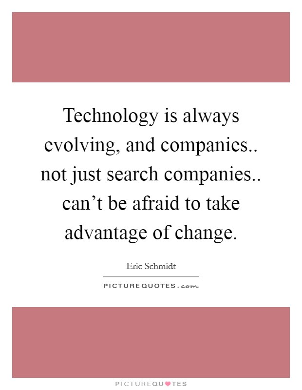 Technology is always evolving, and companies.. not just search companies.. can't be afraid to take advantage of change Picture Quote #1