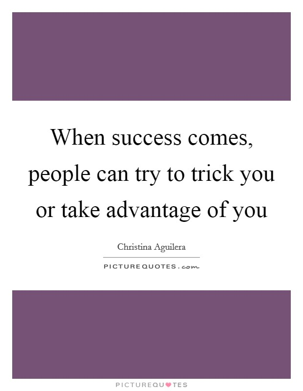 When success comes, people can try to trick you or take advantage of you Picture Quote #1