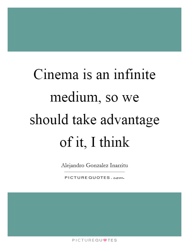 Cinema is an infinite medium, so we should take advantage of it, I think Picture Quote #1