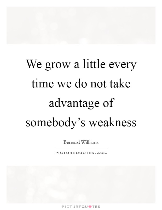 We grow a little every time we do not take advantage of somebody's weakness Picture Quote #1