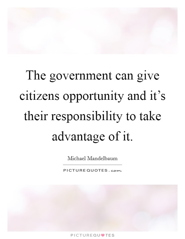 The government can give citizens opportunity and it's their responsibility to take advantage of it Picture Quote #1
