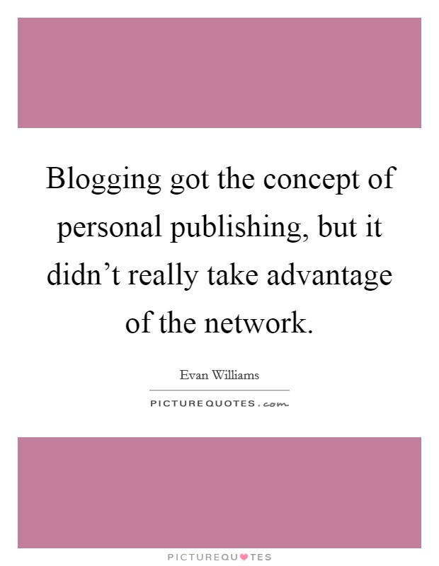 Blogging got the concept of personal publishing, but it didn't really take advantage of the network Picture Quote #1