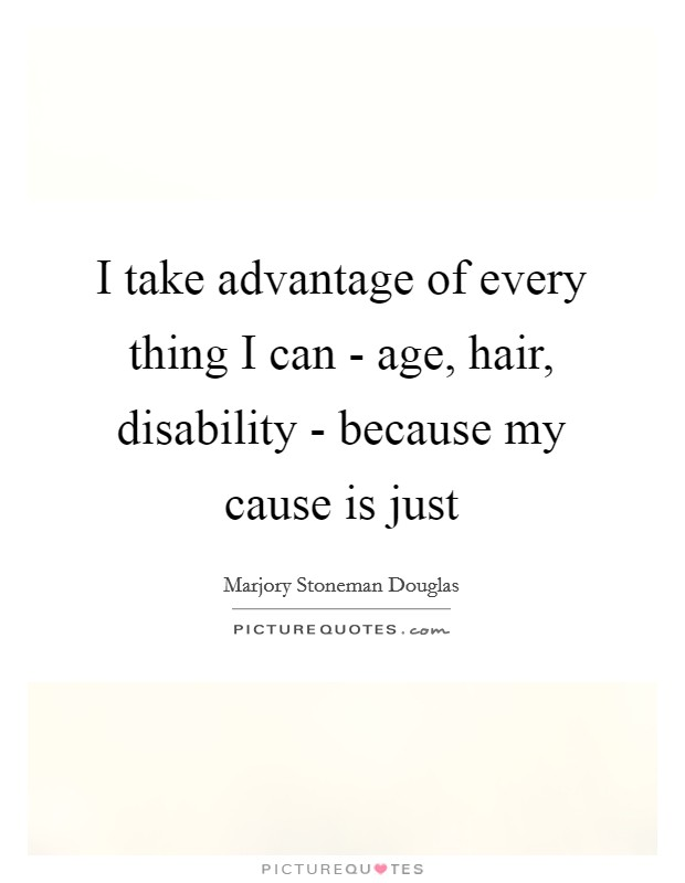 I take advantage of every thing I can - age, hair, disability - because my cause is just Picture Quote #1