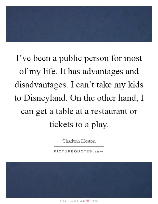 I've been a public person for most of my life. It has advantages and disadvantages. I can't take my kids to Disneyland. On the other hand, I can get a table at a restaurant or tickets to a play Picture Quote #1