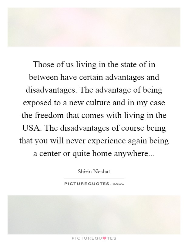 Those of us living in the state of in between have certain advantages and disadvantages. The advantage of being exposed to a new culture and in my case the freedom that comes with living in the USA. The disadvantages of course being that you will never experience again being a center or quite home anywhere Picture Quote #1