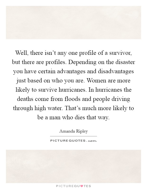 Well, there isn't any one profile of a survivor, but there are profiles. Depending on the disaster you have certain advantages and disadvantages just based on who you are. Women are more likely to survive hurricanes. In hurricanes the deaths come from floods and people driving through high water. That's much more likely to be a man who dies that way Picture Quote #1