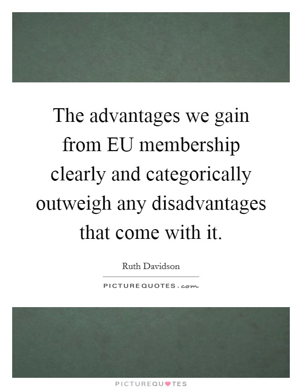 The advantages we gain from EU membership clearly and categorically outweigh any disadvantages that come with it Picture Quote #1