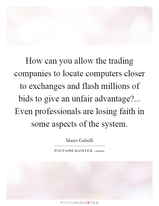 How can you allow the trading companies to locate computers closer to exchanges and flash millions of bids to give an unfair advantage?... Even professionals are losing faith in some aspects of the system Picture Quote #1